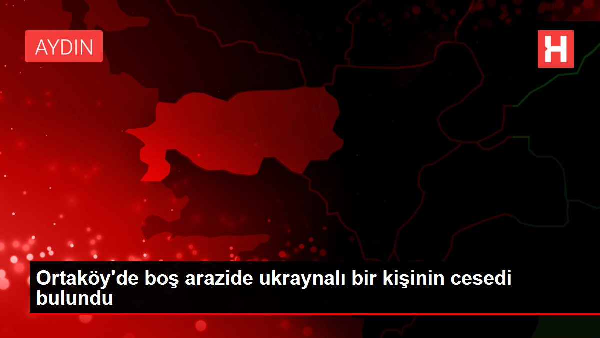 Ortaköy'de boş arazide ukraynalı bir kişinin cesedi bulundu