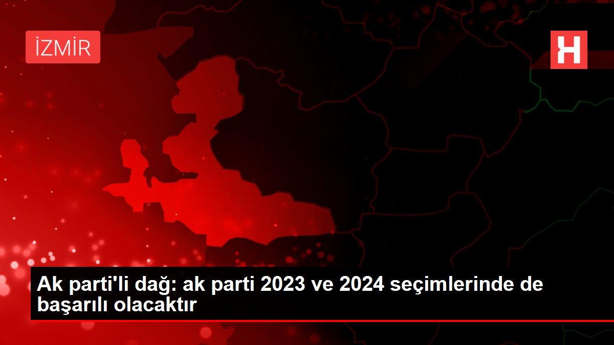 Ak parti'li dağ: ak parti 2023 ve 2024 seçimlerinde de başarılı olacaktır