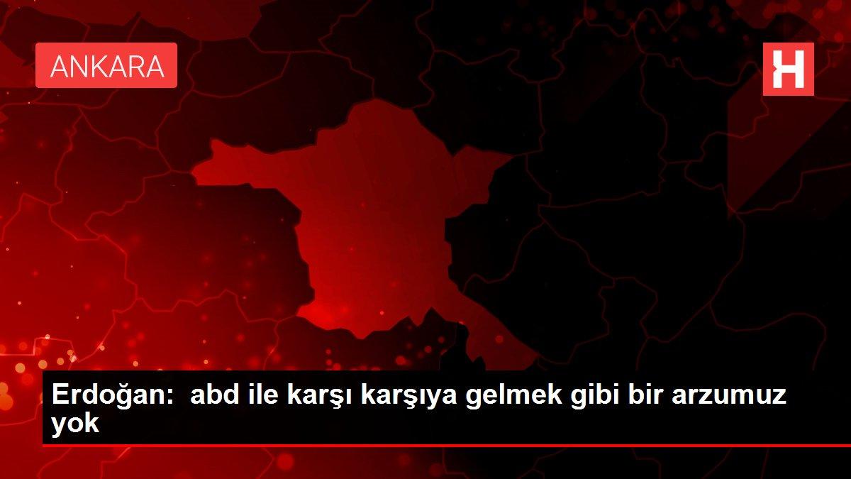 Erdoğan: abd ile karşı karşıya gelmek gibi bir arzumuz yok