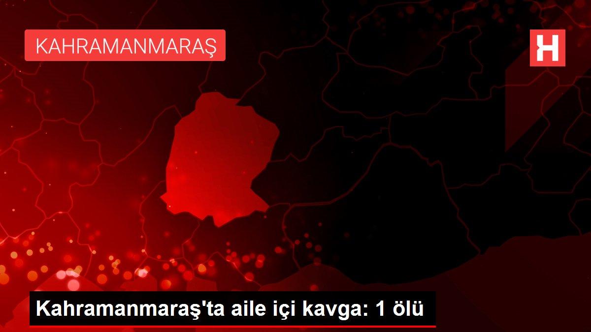 Kahramanmaraş'ta aile içi kavga: 1 ölü