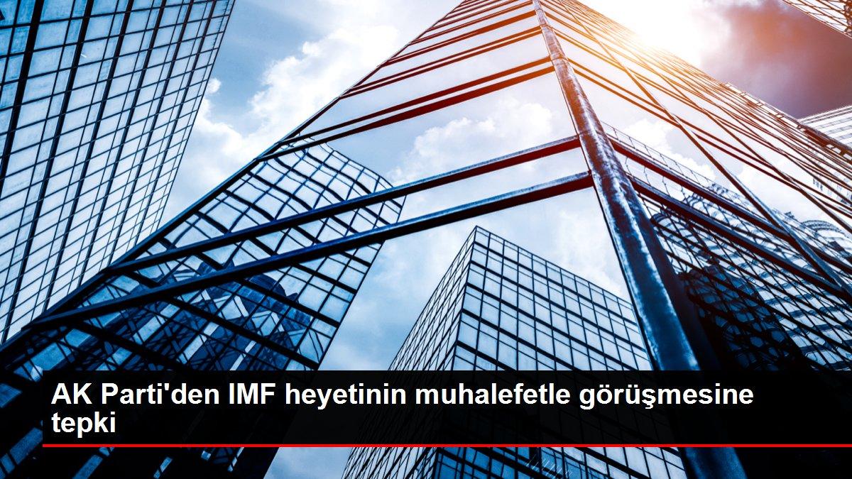 AK Parti'den IMF heyetinin muhalefetle görüşmesine tepki