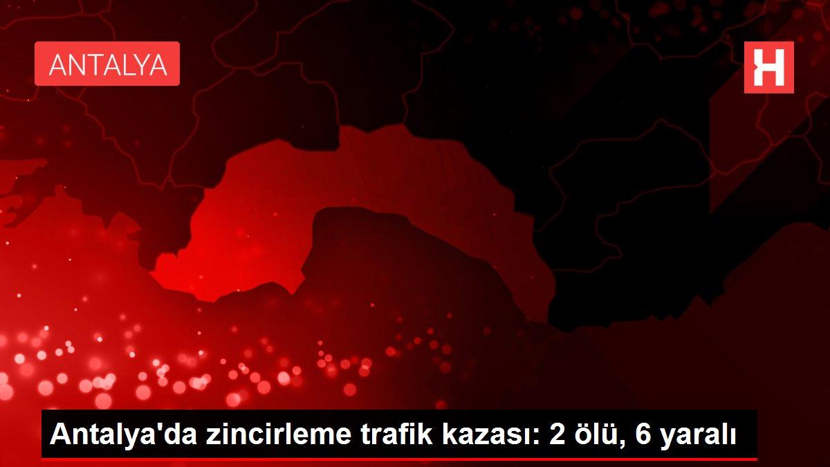 Antalya'da zincirleme trafik kazası: 2 ölü, 6 yaralı