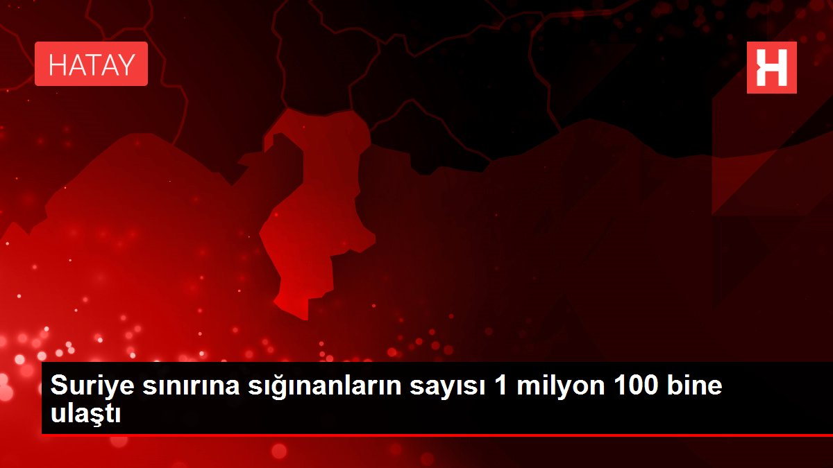 Suriye sınırına sığınanların sayısı 1 milyon 100 bine ulaştı