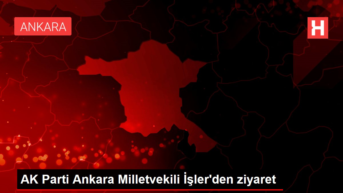 AK Parti Ankara Milletvekili İşler'den ziyaret