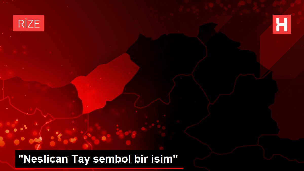 'Neslican Tay sembol bir isim'