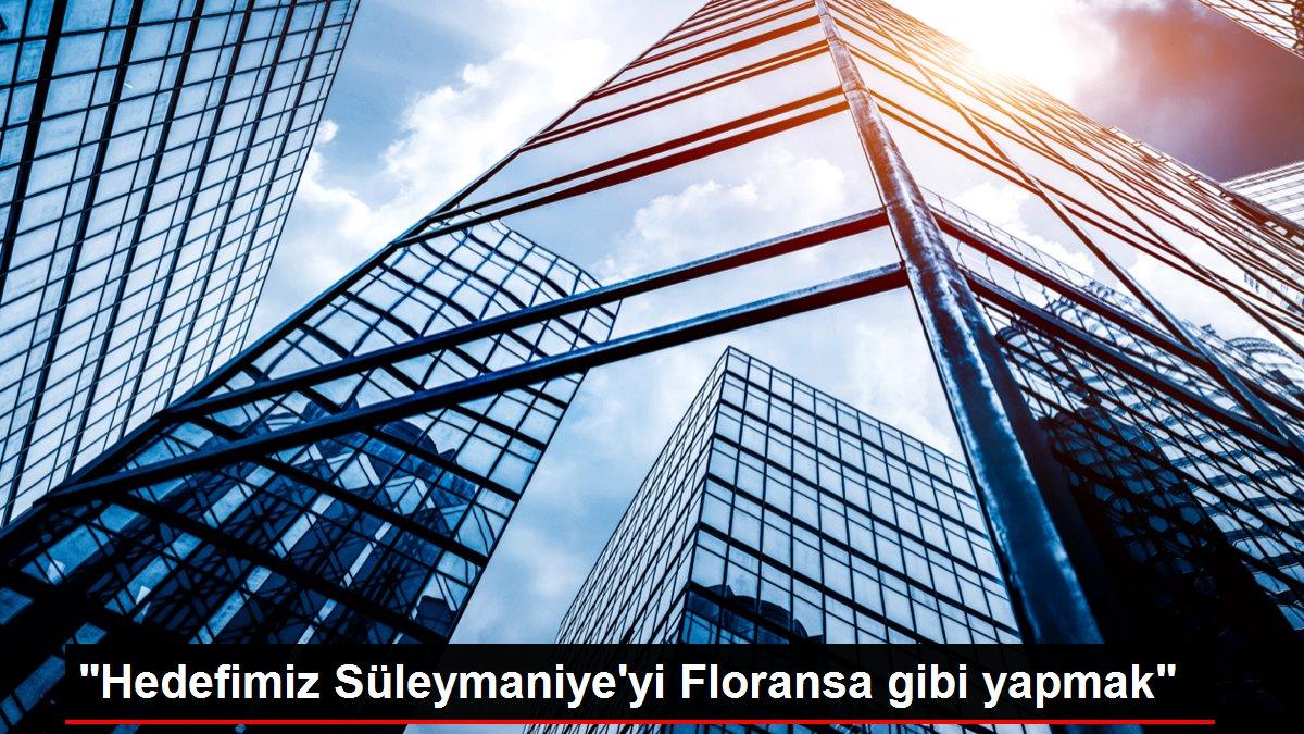 'Hedefimiz Süleymaniye'yi Floransa gibi yapmak'