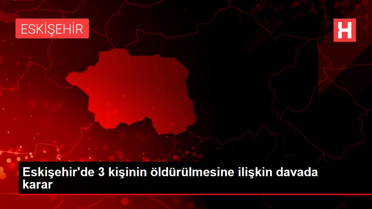 Eskişehir'de 3 kişinin öldürülmesine ilişkin davada karar