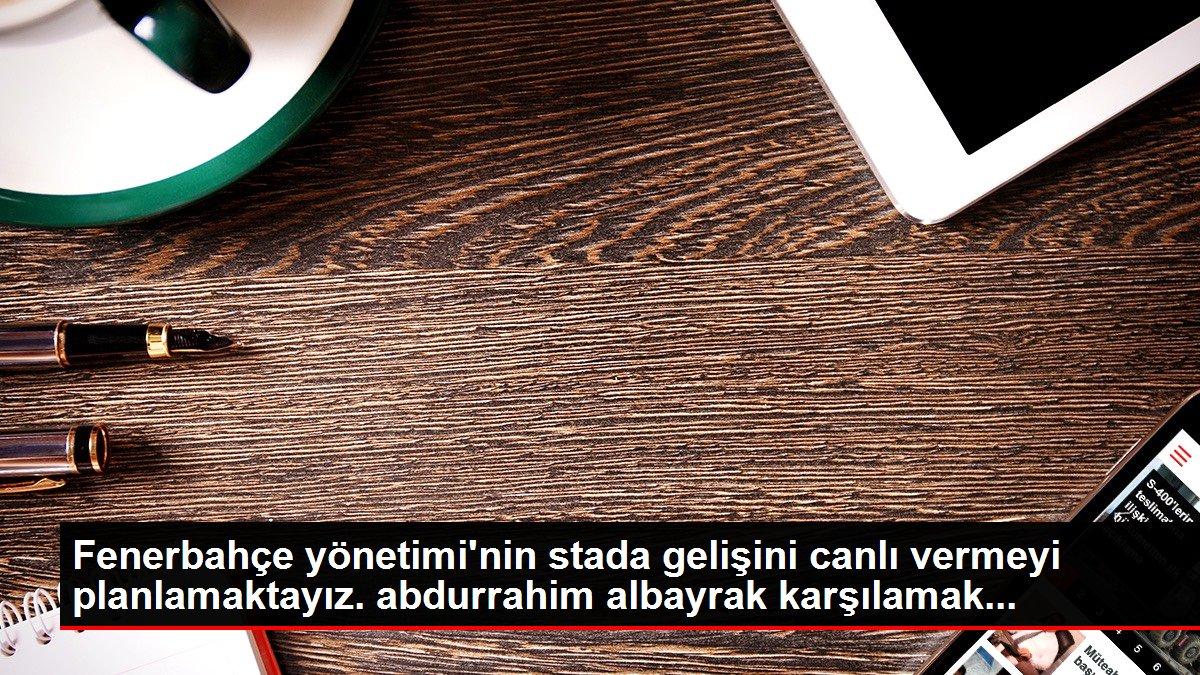 Fenerbahçe yönetimi'nin stada gelişini canlı vermeyi planlamaktayız. abdurrahim albayrak karşılamak...