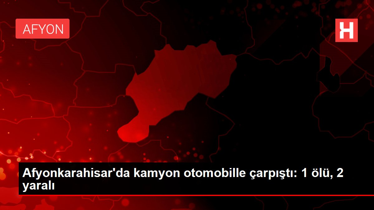 Afyonkarahisar'da kamyon otomobille çarpıştı: 1 ölü, 2 yaralı
