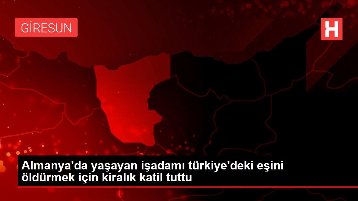 Almanya'da yaşayan işadamı türkiye'deki eşini öldürmek için kiralık katil tuttu
