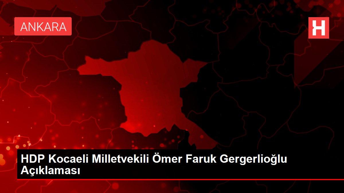 HDP Kocaeli Milletvekili Ömer Faruk Gergerlioğlu Açıklaması