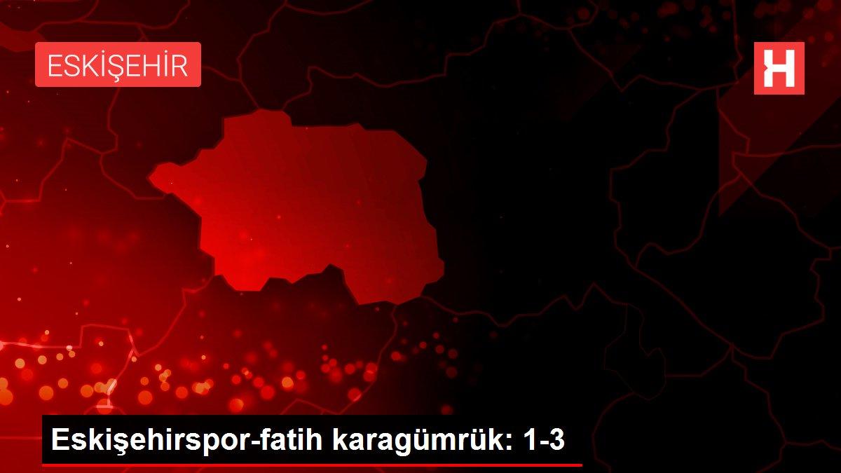 Eskişehirspor-fatih karagümrük: 1-3