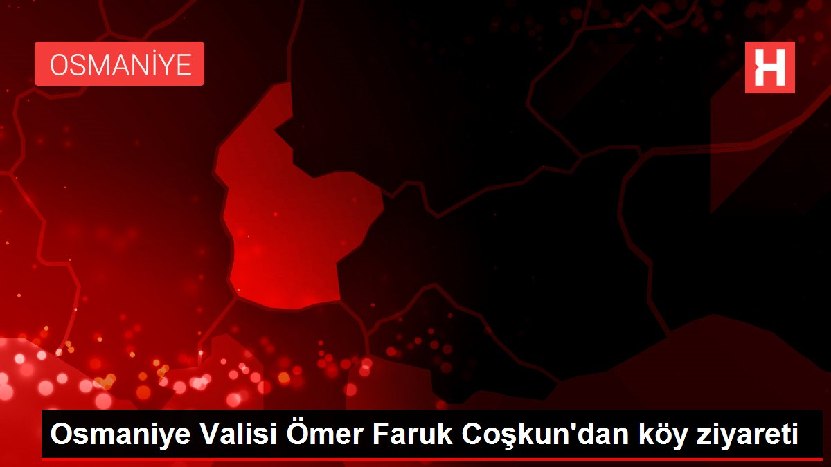 Osmaniye Valisi Ömer Faruk Coşkun'dan köy ziyareti