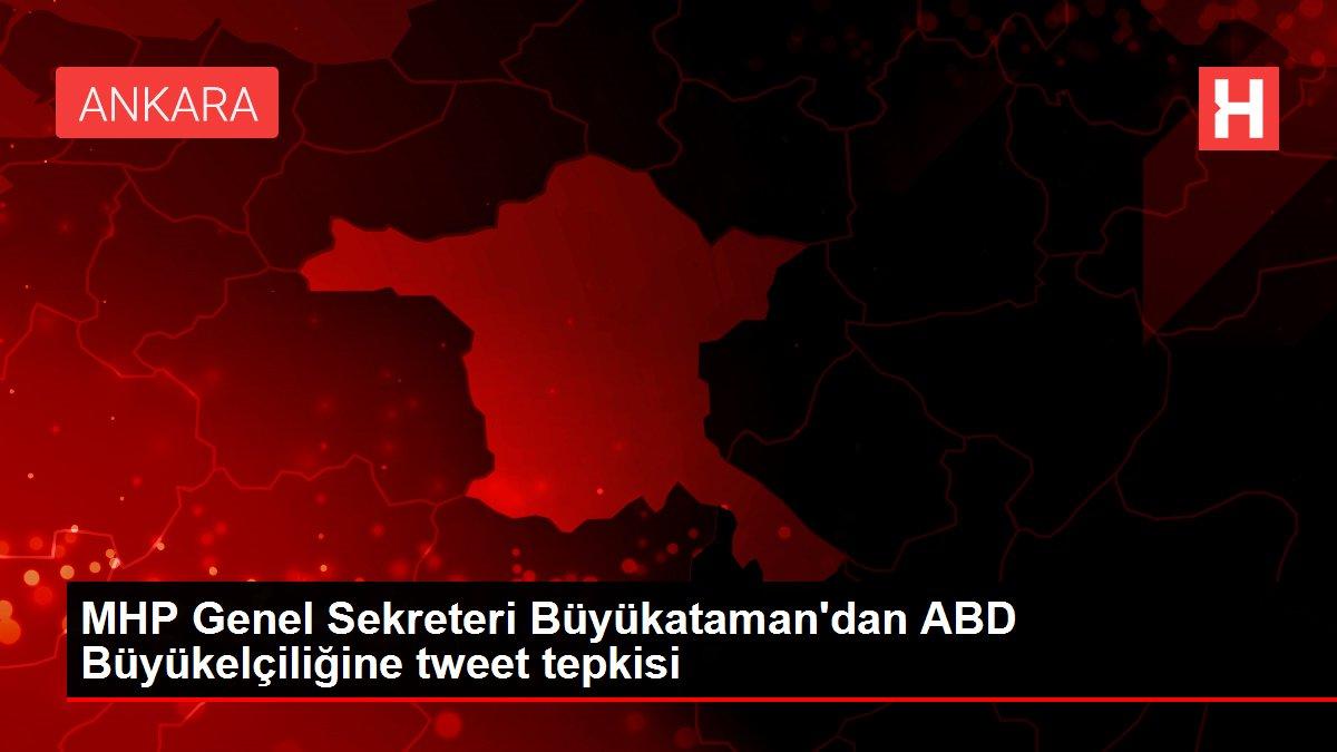 MHP Genel Sekreteri Büyükataman'dan ABD Büyükelçiliğine tweet tepkisi