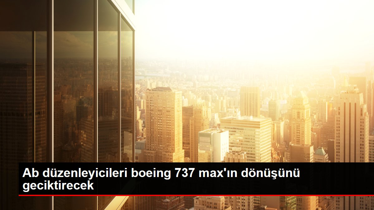 Ab düzenleyicileri boeing 737 max'ın dönüşünü geciktirecek