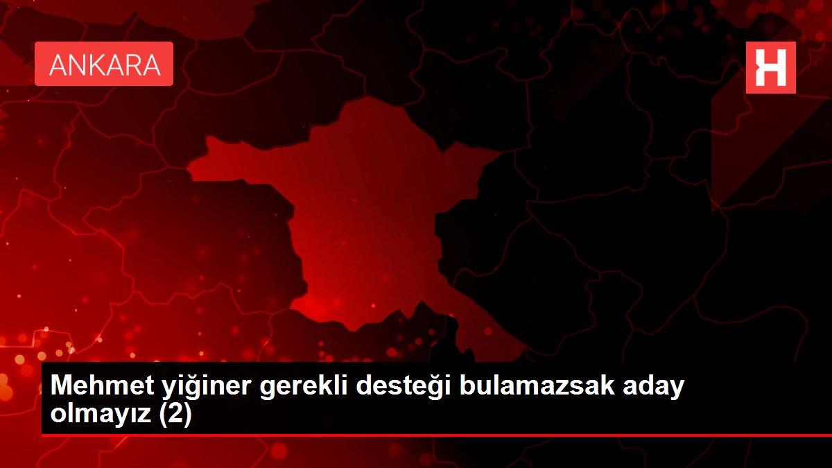 Mehmet yiğiner gerekli desteği bulamazsak aday olmayız (2)