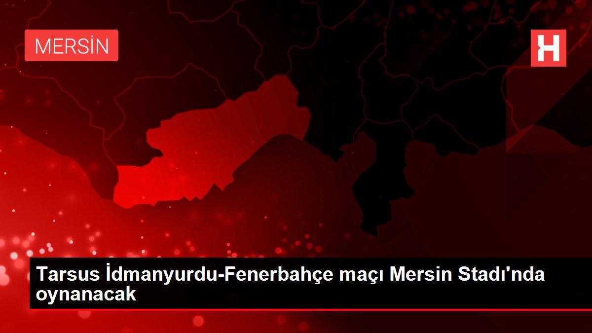 Tarsus İdmanyurdu-Fenerbahçe maçı Mersin Stadı'nda oynanacak