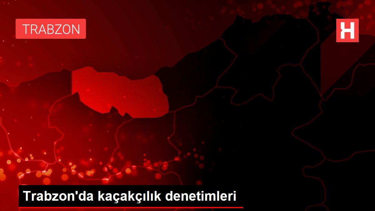 Trabzon'da kaçakçılık denetimleri
