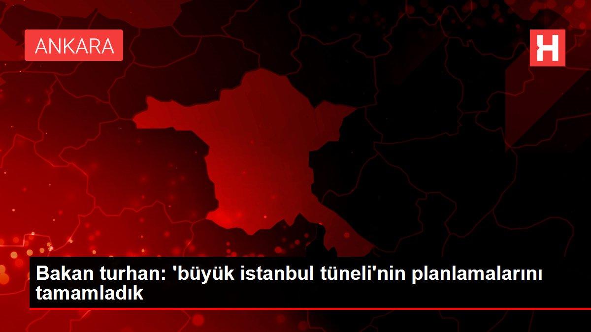 Bakan turhan: 'büyük istanbul tüneli'nin planlamalarını tamamladık