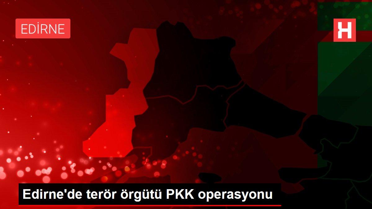 Edirne'de terör örgütü PKK operasyonu