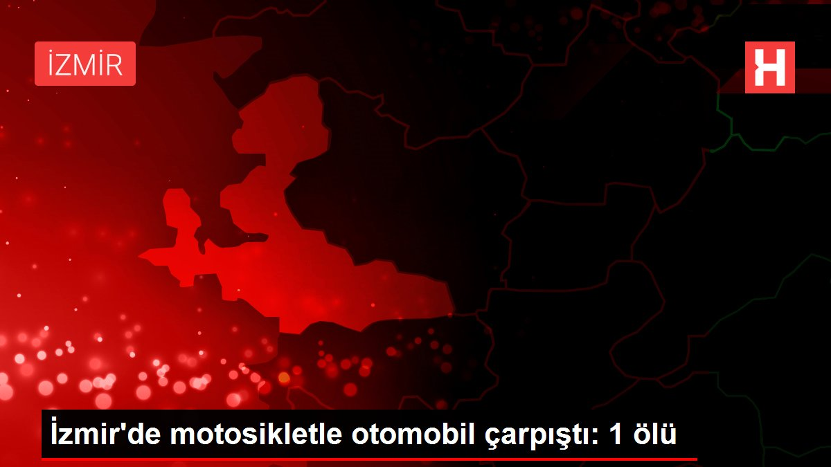 İzmir'de motosikletle otomobil çarpıştı: 1 ölü