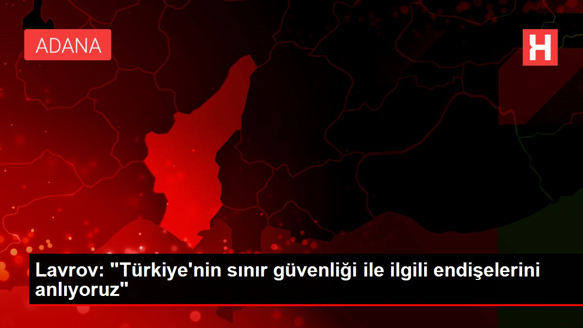 """Lavrov: """"Türkiye'nin sınır güvenliği ile ilgili endişelerini anlıyoruz"""""""