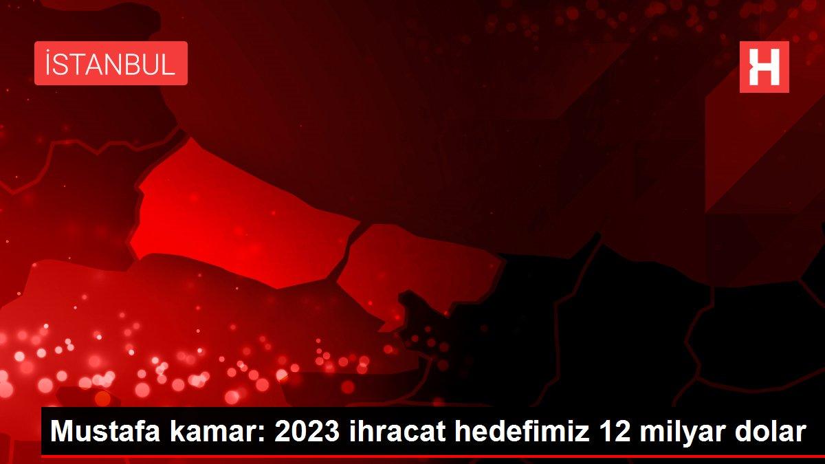Mustafa kamar: 2023 ihracat hedefimiz 12 milyar dolar