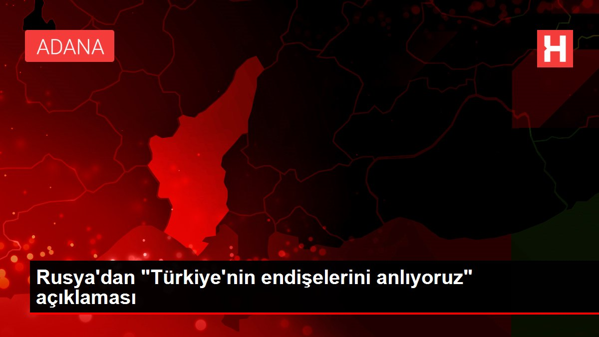 """Rusya dan """"Türkiye nin endişelerini anlıyoruz"""" açıklaması"""