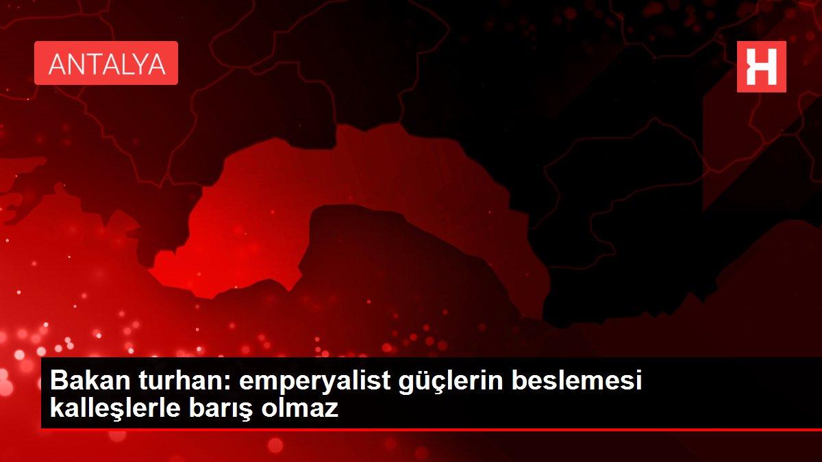 Bakan turhan: emperyalist güçlerin beslemesi kalleşlerle barış olmaz