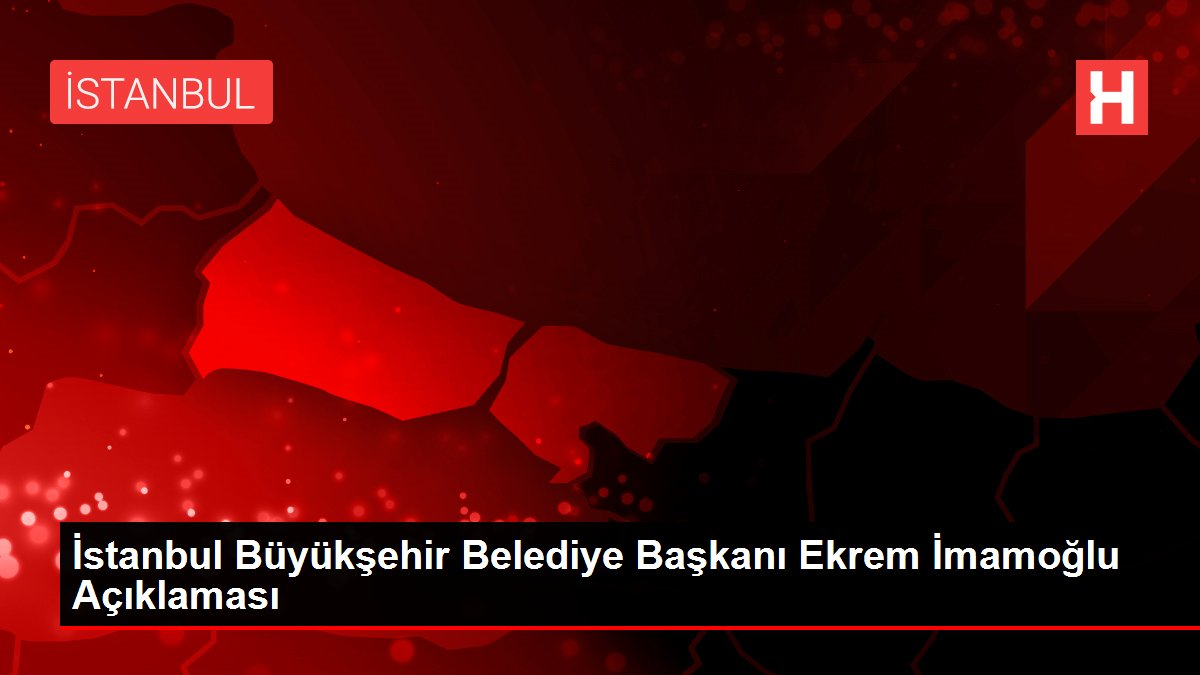 İstanbul Büyükşehir Belediye Başkanı Ekrem İmamoğlu Açıklaması