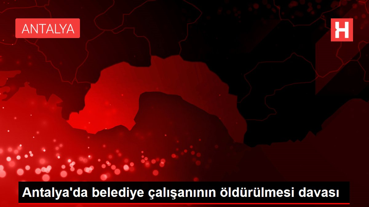 Antalya'da belediye çalışanının öldürülmesi davası