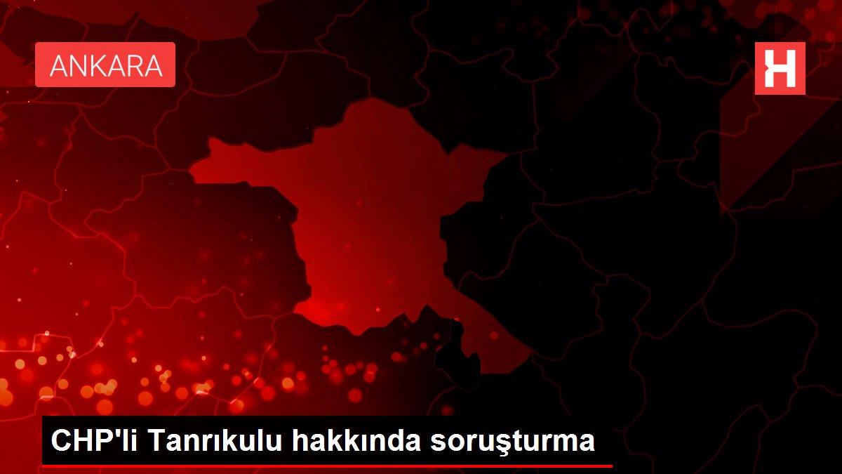 CHP'li Tanrıkulu hakkında soruşturma