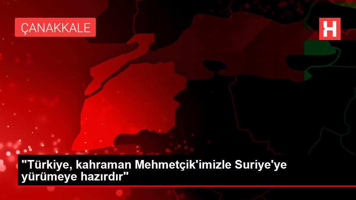 Türkiye, kahraman Mehmetçik'imizle Suriye'ye yürümeye hazırdır