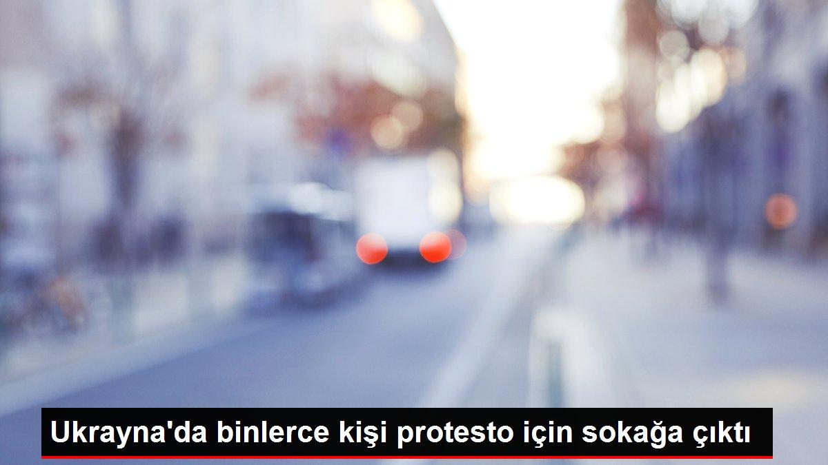 Ukrayna'da binlerce kişi protesto için sokağa çıktı