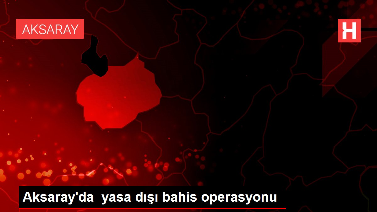 Aksaray'da yasa dışı bahis operasyonu