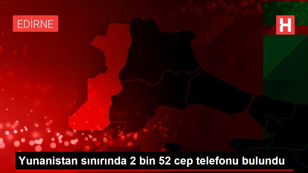 Yunanistan sınırında 2 bin 52 cep telefonu bulundu