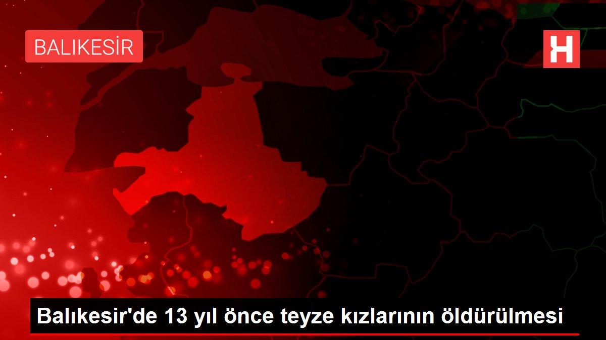Balıkesir'de 13 yıl önce teyze kızlarının öldürülmesi
