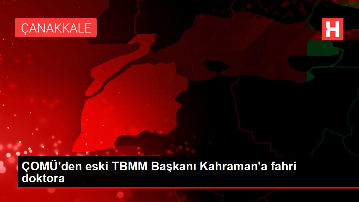 ÇOMÜ'den eski TBMM Başkanı Kahraman'a fahri doktora