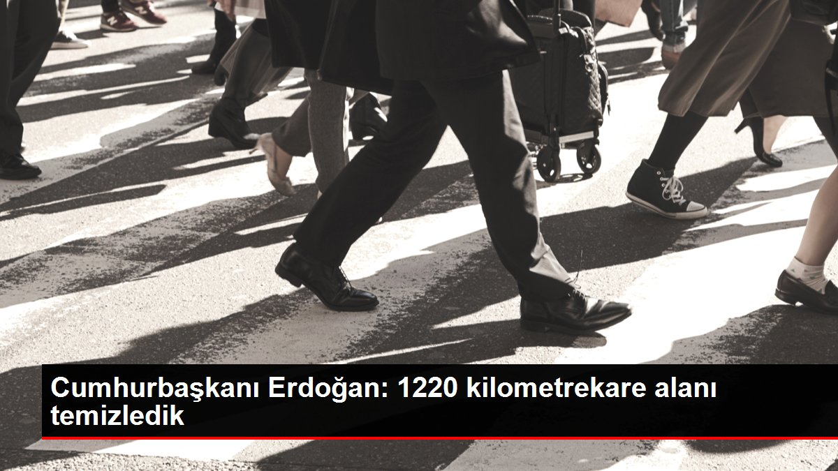 Cumhurbaşkanı Erdoğan: 1220 kilometrekare alanı temizledik