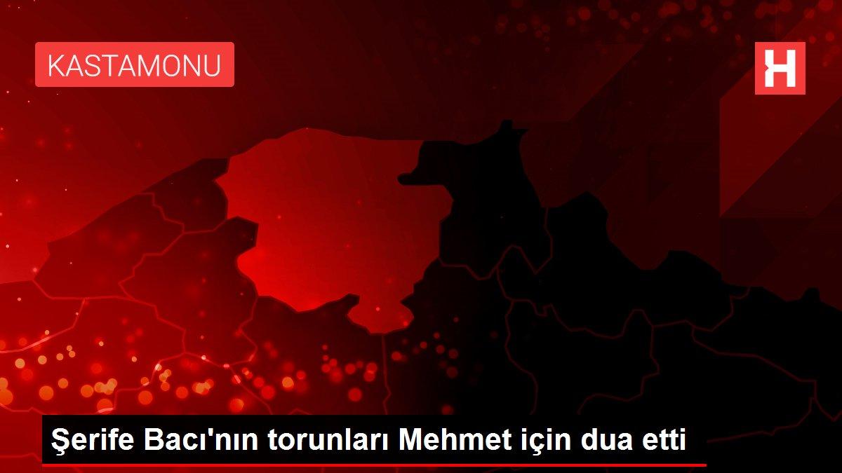 Şerife Bacı'nın torunları Mehmet için dua etti