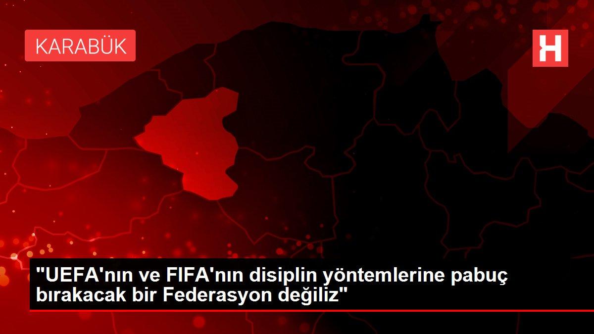 UEFA'nın ve FIFA'nın disiplin yöntemlerine pabuç bırakacak bir Federasyon değiliz