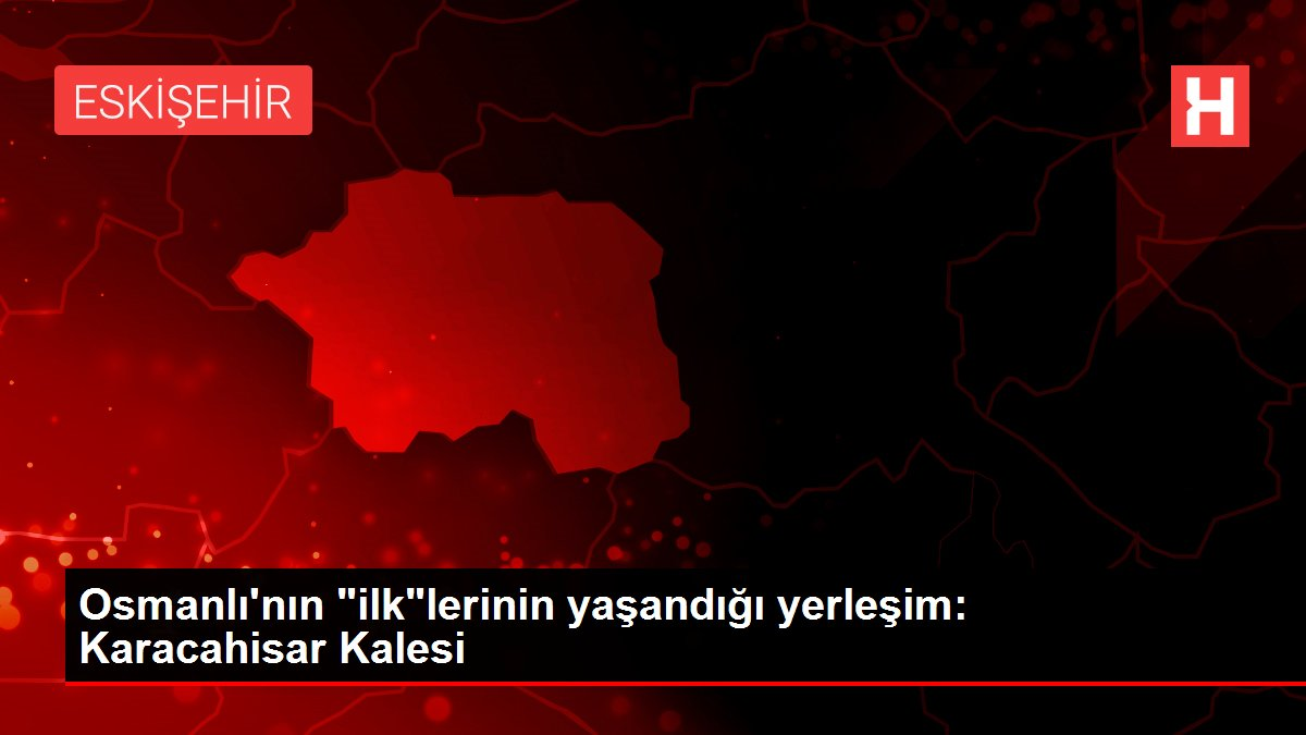 Osmanlı'nın ilklerinin yaşandığı yerleşim: Karacahisar Kalesi