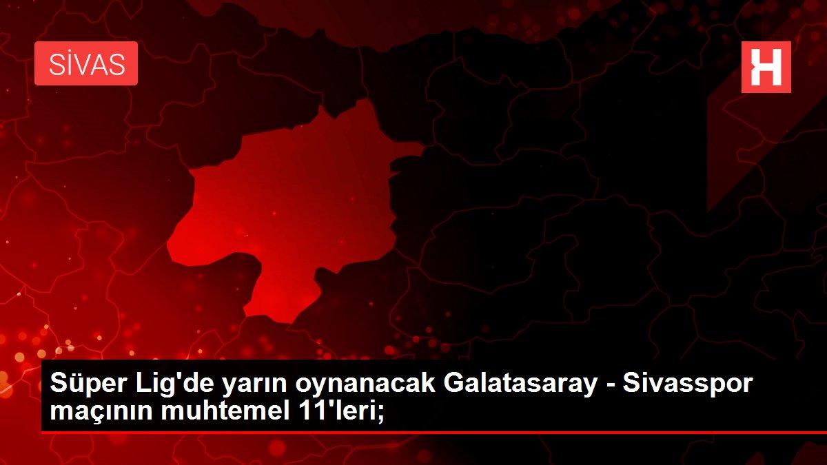 Süper Lig'de yarın oynanacak Galatasaray - Sivasspor maçının muhtemel 11'leri;