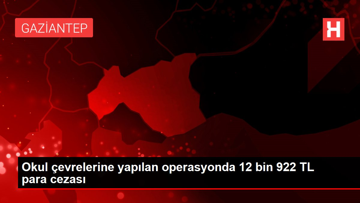 Okul çevrelerine yapılan operasyonda 12 bin 922 TL para cezası