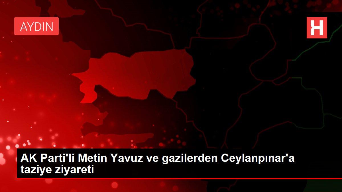 AK Parti'li Metin Yavuz ve gazilerden Ceylanpınar'a taziye ziyareti