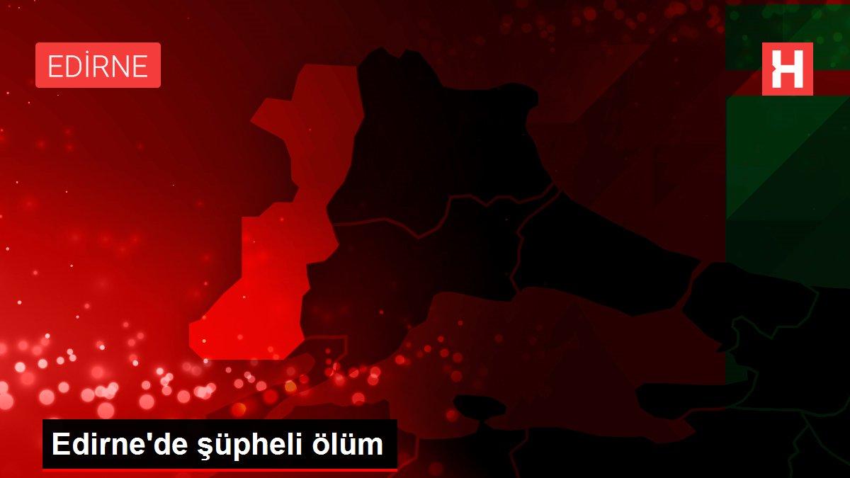 Edirne'de şüpheli ölüm