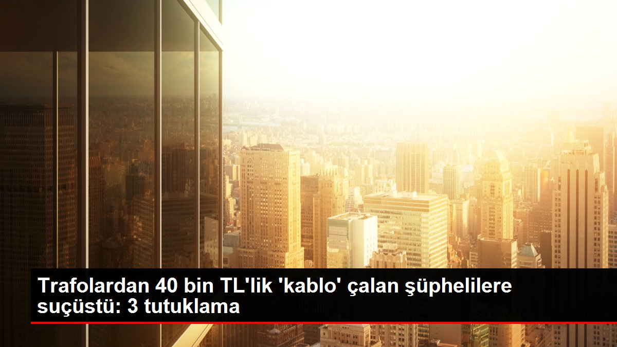 Trafolardan 40 bin TL'lik 'kablo' çalan şüphelilere suçüstü: 3 tutuklama