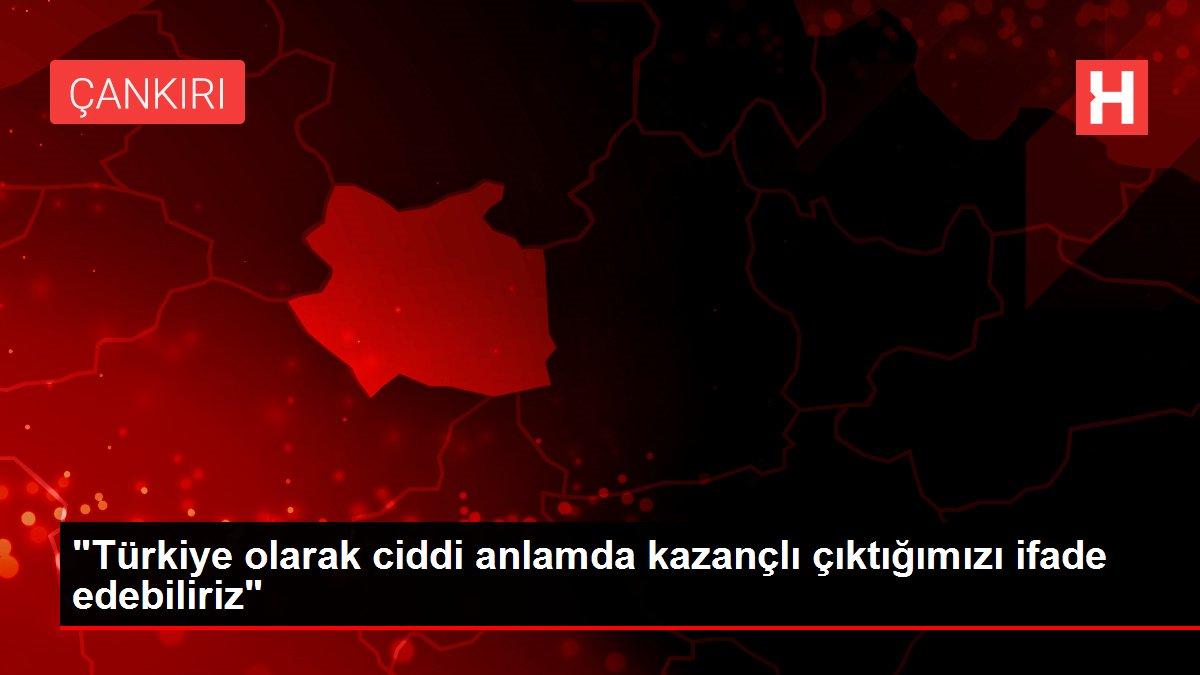 Türkiye olarak ciddi anlamda kazançlı çıktığımızı ifade edebiliriz