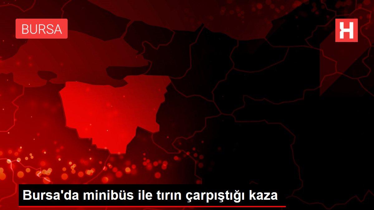 Bursa'da minibüs ile tırın çarpıştığı kaza