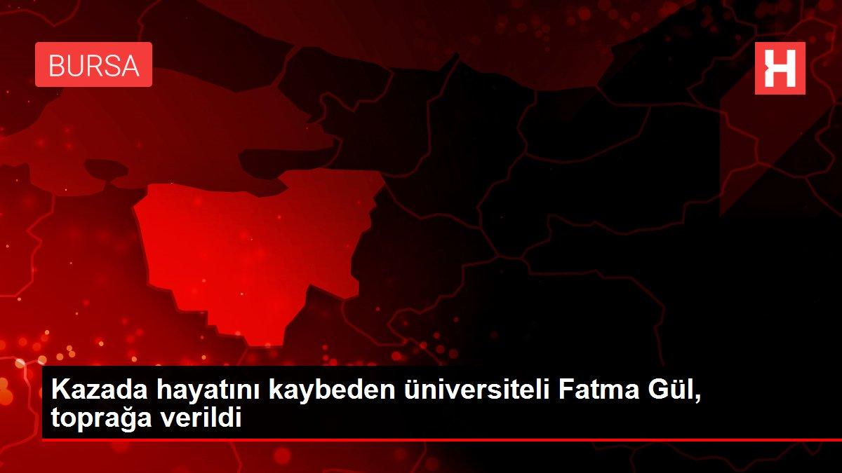 Kazada hayatını kaybeden üniversiteli Fatma Gül, toprağa verildi